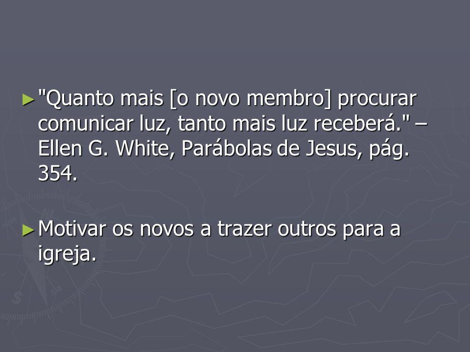 Quanto mais [o novo membro] procurar comunicar luz, tanto mais luz receberá. – Ellen G. White, Parábolas de Jesus, pág. 354.